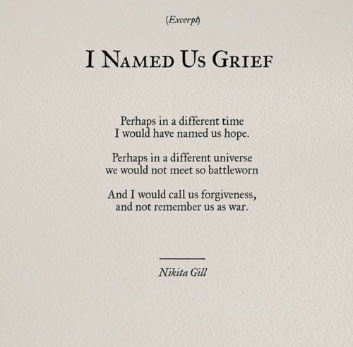 nikita: (Excerpt)  I NAMED Us GRIEF  Perhaps in a different time  I would have named us hope.  Perhaps in a different universe  we would not meet so battleworn  And I would call us forgiveness,  and not remember us as war  Nikita Gill