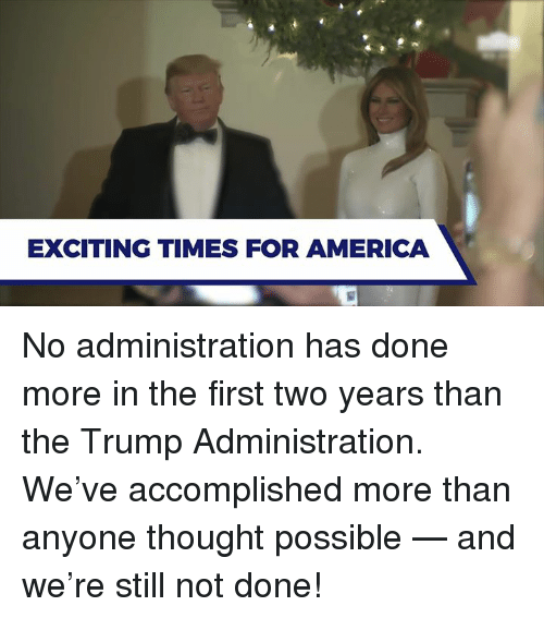 For America: EXCITING TIMES FOR AMERICA No administration has done more in the first two years than the Trump Administration. We've accomplished more than anyone thought possible — and we're still not done!