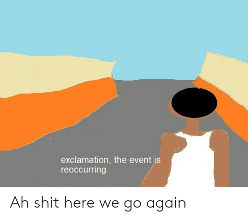 Shit, The Event, and Event: exclamation, the event is  reoccurring Ah shit here we go again