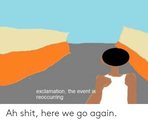 Shit, Dank Memes, and The Event: exclamation, the event is  reoccurring Ah shit, here we go again.