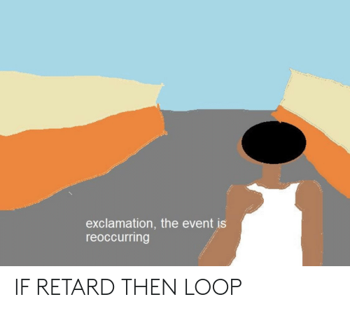 Reddit, The Event, and Retard: exclamation, the event is  reoccurring IF RETARD THEN LOOP