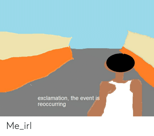 Irl, Me IRL, and The Event: exclamation, the event is  reoccurring Me_irl