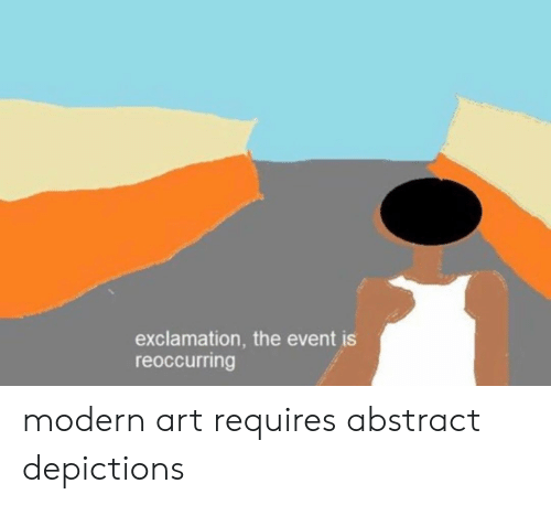 Dank, 🤖, and Art: exclamation, the event is  reoccurring modern art requires abstract depictions