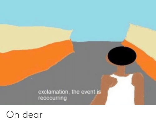 Dank Memes, The Event, and Dear: exclamation, the event is  reoccurring Oh dear