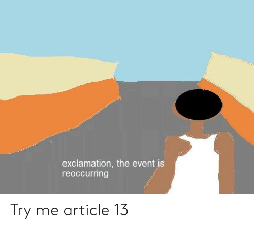 Try Me, Dank Memes, and The Event: exclamation, the event is  reoccurring Try me article 13