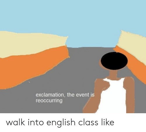 English, Class, and The Event: exclamation, the event is  reoccurring walk into english class like
