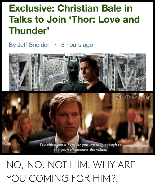 you either die a hero or you live long enough to see yourself become the villain: Exclusive: Christian Bale in  Talks to Join 'Thor: Love and  Thunder'  By Jeff Sneider • 8 hours ago  EddyTheMartian  You either die a hero, or you live long enough to  see yourself become the villain. NO, NO, NOT HIM! WHY ARE YOU COMING FOR HIM?!