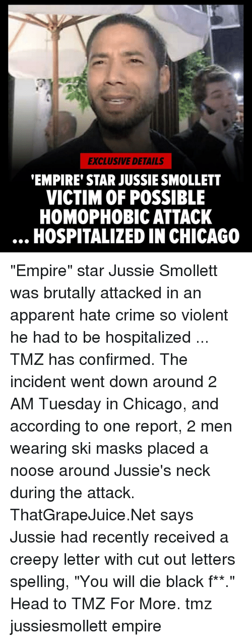 "Chicago, Creepy, and Crime: EXCLUSIVE DETAILS  EMPIRE' STAR JUSSIE SMOLLETT  VICTIM OF POSSIBLE  HOMOPHOBIC ATTACK  HOSPITALIZED IN CHICAGO ""Empire"" star Jussie Smollett was brutally attacked in an apparent hate crime so violent he had to be hospitalized ... TMZ has confirmed. The incident went down around 2 AM Tuesday in Chicago, and according to one report, 2 men wearing ski masks placed a noose around Jussie's neck during the attack. ThatGrapeJuice.Net says Jussie had recently received a creepy letter with cut out letters spelling, ""You will die black f**."" Head to TMZ For More. tmz jussiesmollett empire"