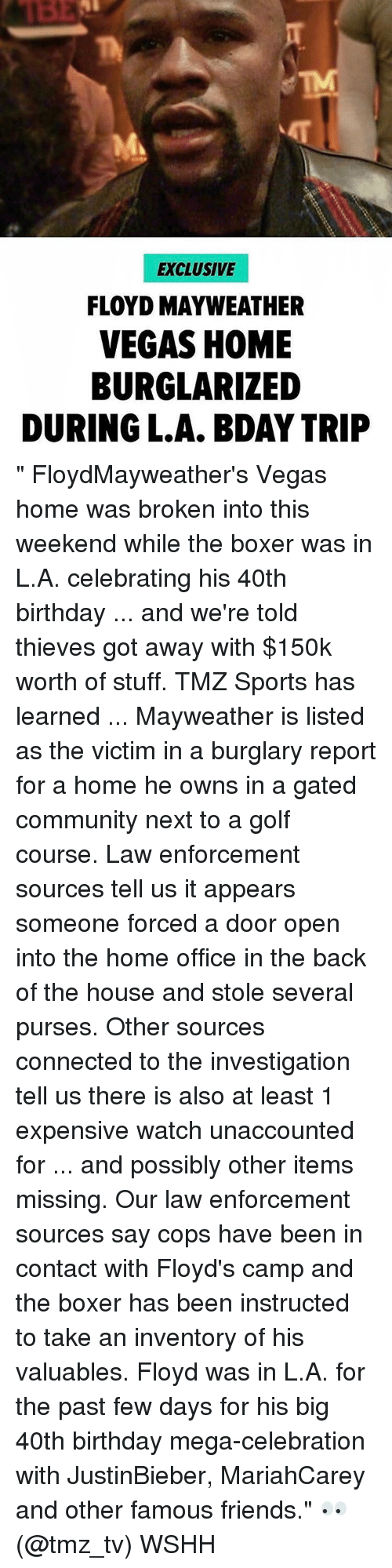 """40th Birthday: EXCLUSIVE  FLOYD MAYWEATHER  VEGAS HOME  BURGLARIZED  DURING L.A. BDAY TRIP """" FloydMayweather's Vegas home was broken into this weekend while the boxer was in L.A. celebrating his 40th birthday ... and we're told thieves got away with $150k worth of stuff. TMZ Sports has learned ... Mayweather is listed as the victim in a burglary report for a home he owns in a gated community next to a golf course. Law enforcement sources tell us it appears someone forced a door open into the home office in the back of the house and stole several purses. Other sources connected to the investigation tell us there is also at least 1 expensive watch unaccounted for ... and possibly other items missing. Our law enforcement sources say cops have been in contact with Floyd's camp and the boxer has been instructed to take an inventory of his valuables. Floyd was in L.A. for the past few days for his big 40th birthday mega-celebration with JustinBieber, MariahCarey and other famous friends."""" 👀 (@tmz_tv) WSHH"""