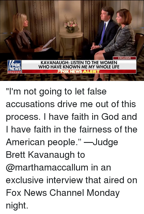 """God, Life, and Memes: EXCLUSIVE  FOX  NEWS  KAVANAUGH: LISTEN TO THE WOMEN  WHO HAVE KNOWN ME MY WHOLE LIFE  OX NEWS ALERT  channe """"I'm not going to let false accusations drive me out of this process. I have faith in God and I have faith in the fairness of the American people."""" —Judge Brett Kavanaugh to @marthamaccallum in an exclusive interview that aired on Fox News Channel Monday night."""