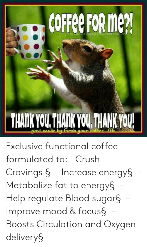 Sugar: Exclusive functional coffee formulated to: – Crush Cravings§ – Increase energy§ – Metabolize fat to energy§ – Help regulate Blood sugar§ – Improve mood & focus§ – Boosts Circulation and Oxygen delivery§