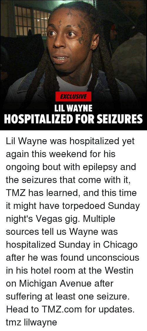 weekender: EXCLUSIVE  LIL WAYNE  HOSPITALIZED FOR SEIZURES Lil Wayne was hospitalized yet again this weekend for his ongoing bout with epilepsy and the seizures that come with it, TMZ has learned, and this time it might have torpedoed Sunday night's Vegas gig. Multiple sources tell us Wayne was hospitalized Sunday in Chicago after he was found unconscious in his hotel room at the Westin on Michigan Avenue after suffering at least one seizure. Head to TMZ.com for updates. tmz lilwayne