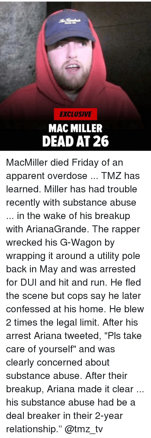 """Friday, Mac Miller, and Memes: EXCLUSIVE  MAC MILLER  DEAD AT 26 MacMiller died Friday of an apparent overdose ... TMZ has learned. Miller has had trouble recently with substance abuse ... in the wake of his breakup with ArianaGrande. The rapper wrecked his G-Wagon by wrapping it around a utility pole back in May and was arrested for DUI and hit and run. He fled the scene but cops say he later confessed at his home. He blew 2 times the legal limit. After his arrest Ariana tweeted, """"Pls take care of yourself"""" and was clearly concerned about substance abuse. After their breakup, Ariana made it clear ... his substance abuse had be a deal breaker in their 2-year relationship."""" @tmz_tv"""