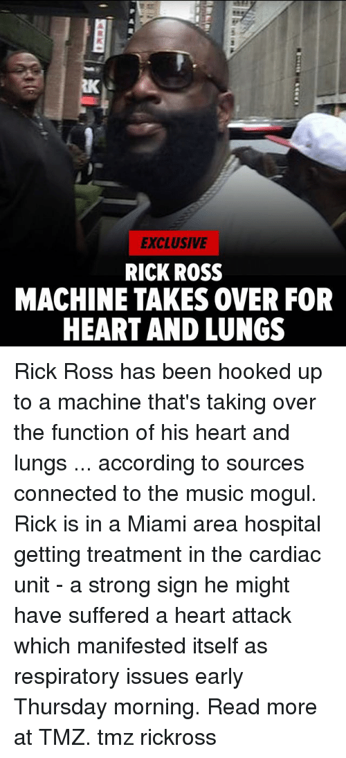 Memes, Music, and Rick Ross: EXCLUSIVE  RICK ROSS  MACHINE TAKES OVER FOR  HEART AND LUNGS Rick Ross has been hooked up to a machine that's taking over the function of his heart and lungs ... according to sources connected to the music mogul. Rick is in a Miami area hospital getting treatment in the cardiac unit - a strong sign he might have suffered a heart attack which manifested itself as respiratory issues early Thursday morning. Read more at TMZ. tmz rickross