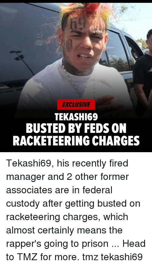 Head, Memes, and Prison: EXCLUSIVE  TEKASHI69  BUSTED BY FEDS ON  RACKETEERING CHARGES Tekashi69, his recently fired manager and 2 other former associates are in federal custody after getting busted on racketeering charges, which almost certainly means the rapper's going to prison ... Head to TMZ for more. tmz tekashi69