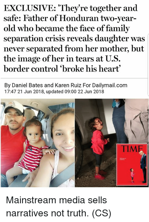 bates: EXCLUSIVE: They're together and  safe: Father of Honduran two-year-  old who became the face of family  separation crisis reveals daughter was  never separated from her mother, but  the image ofher in tears at U.S.  border control 'broke his heart  By Daniel Bates and Karen Ruiz For Dailymail.com  17:47 21 Jun 2018, updated 09:00 22 Jun 2018  TIM Mainstream media sells narratives not truth. (CS)