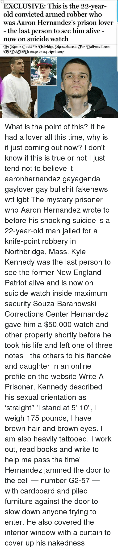 "New England Patriot: EXCLUSIVE: This is the 22-year-  old convicted armed robber who  was Aaron Hernandez's prison lover  the last person to see him alive  now on suicide watch  By artin Gould qn axbridge, Massachusetts Gor Dailymail.com  D: 10:40 on 24 April 2017 What is the point of this? If he had a lover all this time, why is it just coming out now? I don't know if this is true or not I just tend not to believe it. aaronhernandez gayagenda gaylover gay bullshit fakenews wtf lgbt The mystery prisoner who Aaron Hernandez wrote to before his shocking suicide is a 22-year-old man jailed for a knife-point robbery in Northbridge, Mass. Kyle Kennedy was the last person to see the former New England Patriot alive and is now on suicide watch inside maximum security Souza-Baranowski Corrections Center Hernandez gave him a $50,000 watch and other property shortly before he took his life and left one of three notes - the others to his fiancée and daughter In an online profile on the website Write A Prisoner, Kennedy described his sexual orientation as 'straight'' 'I stand at 5' 10"", I weigh 175 pounds, I have brown hair and brown eyes. I am also heavily tattooed. I work out, read books and write to help me pass the time' Hernandez jammed the door to the cell — number G2-57 — with cardboard and piled furniture against the door to slow down anyone trying to enter. He also covered the interior window with a curtain to cover up his nakedness"