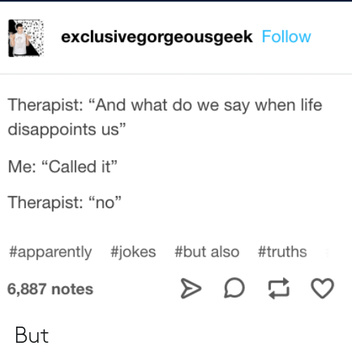 "Apparently, Life, and Jokes: exclusivegorgeousgeek Follow  Therapist: ""And what do we say when life  disappoints us""  Me: ""Called it""  Therapist: ""no""  #apparently #jokes #but also #truths  6,887 notes  A But"