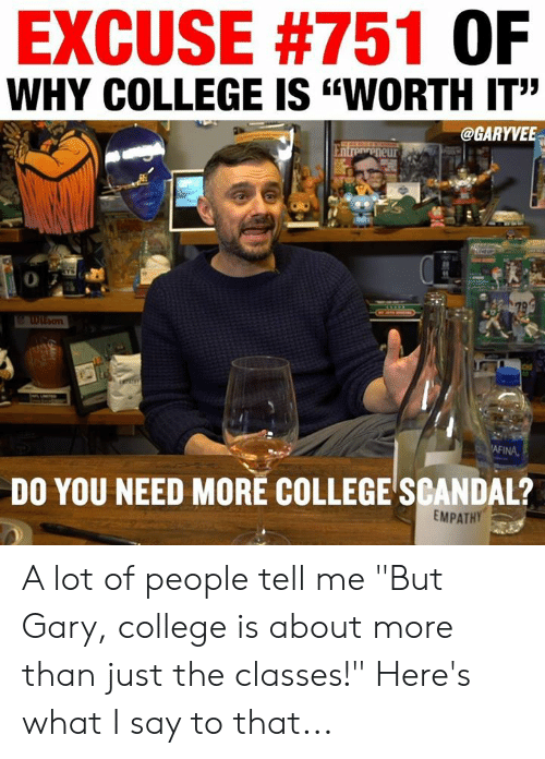"College, Memes, and Scandal: EXCUSE #751 OF  WHY COLLEGE IS ""WORTH IT""  @GARYVEE  0  AFINA  DO YOU NEED MORE COLLEGE SCANDAL?  EMPATH A lot of people tell me ""But Gary, college is about more than just the classes!""  Here's what I say to that..."