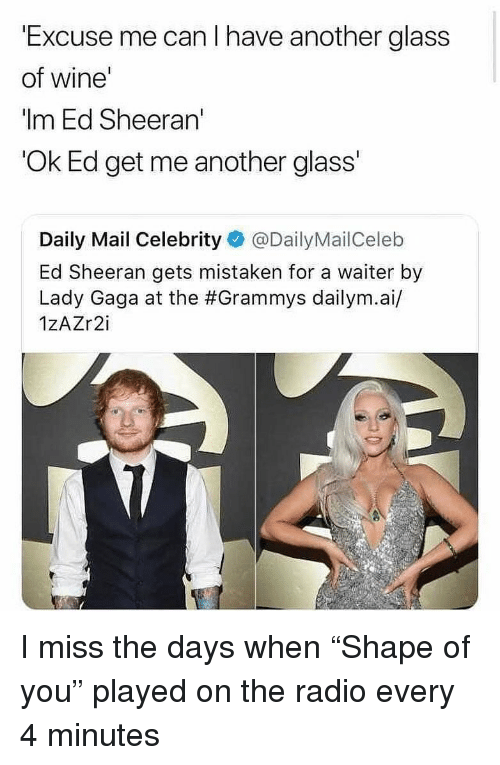 "Grammys, Lady Gaga, and Memes: Excuse me can I have another glass  of wine  ""Im Ed Sheeran'  Ok Ed get me another glass'  Daily Mail Celebrity @DailyMailCeleb  Ed Sheeran gets mistaken for a waiter by  Lady Gaga at the #Grammys dailym.а./  1ZAZr2i I miss the days when ""Shape of you"" played on the radio every 4 minutes"