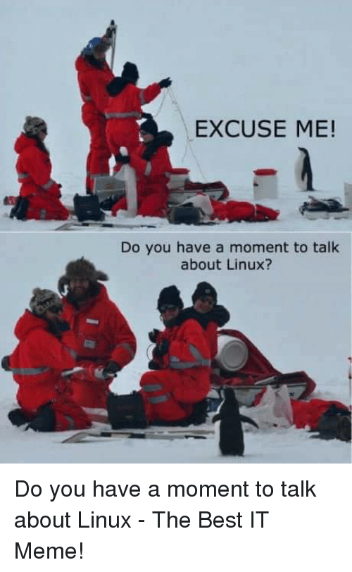 Excuse Me Do You Have A Moment: EXCUSE ME!  Do you have a moment to talk  about Linux? Do you have a moment to talk about Linux - The Best IT Meme!