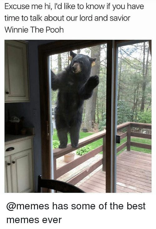 best memes ever: Excuse me hi, l'd like to know if you have  time to talk about our lord and savior  Winnie The Pooh @memes has some of the best memes ever