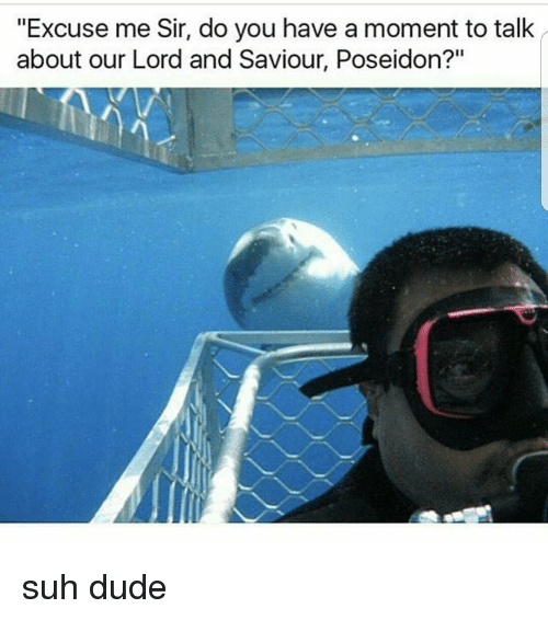 """Lord And Saviour: """"Excuse me Sir, do you have a moment totalk  about our Lord and Saviour, Poseidon?"""" suh dude"""