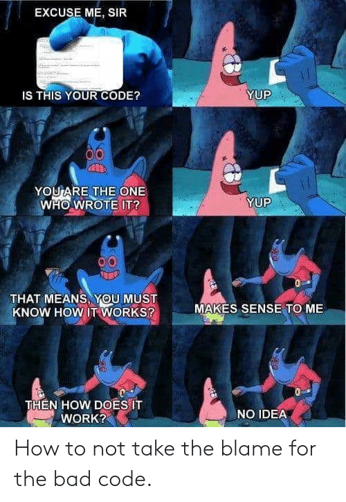 Bad, Work, and How To: EXCUSE ME, SIR  IS THIS YOUR CODE?  YUP  YOU ARE THE ONE  WHO WROTE IT?  YUP  THAT MEANS, YOU MUST  KNOW HOW IT WORKS?  MAKES SENSE TO ME  THEN HOW DOES IT  WORK?  NO IDEA How to not take the blame for the bad code.