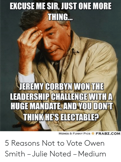 Funny Leadership Meme: EXCUSE ME SIR, JUST ONE MORE  THING  EREMY CORBYN WON THE  LEADERSHIP CHALLENGE WITHA  HUGE MANDATE, AND YOU DONT  THINKHE'S ELECTABLE?  MEMES & FUNNY PicS  FRABZ.COM 5 Reasons Not to Vote Owen Smith – Julie Noted – Medium