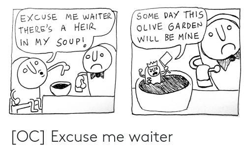 Waiter: EXCUSE ME WAITER  THERE'S  IN MY SOUP  SOME DAY THIS  OLIVE GARDEN  A HEIR  WILL BE MINE [OC] Excuse me waiter