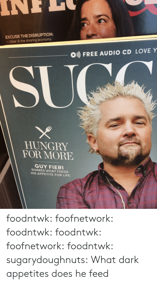 feeds: EXCUSE THE DISRUPTION  Uber & the sharing economy  O) FREE AUDIO CD LOVE Y  HUNGRY  FOR MORE  GUY FIER  SHARES WHAT FEEDS  HIS APPETITE FOR LIFE foodntwk:  foofnetwork:  foodntwk:  foodntwk:  foofnetwork:  foodntwk:  sugarydoughnuts:  What dark appetites does he feed