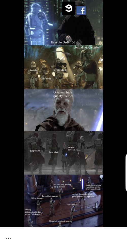 """Facebook, Fucking, and Funny: Execute Order 66  Actual good content  Spagh  Knuckle  Tide Pods  Original, higl  quality memes  Twitter  Screenshots.一  Reposter  12 year olds posting  2013 memes  some stupid fucking  repost that hit the  front page of reddit  funny shit that  Actual  gets deleted by fagmods  Low effort memes  Shitty formats  """"ur mom gay""""  baiting  automoderator into、  saying """"it is known""""  Reposted facebook memes"""