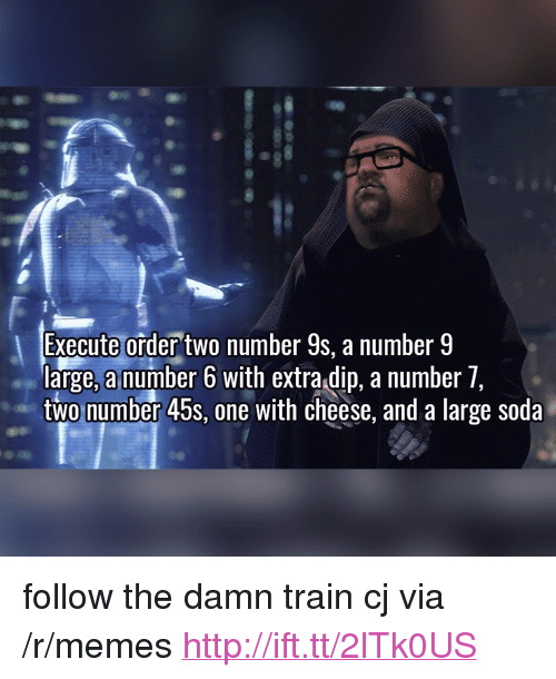 """Number 9: Execute order two number 9s, a number 9  large, a number 6 with extra dip. a number 7  two number 45s, one with cheese, and a large soda <p>follow the damn train cj via /r/memes <a href=""""http://ift.tt/2lTk0US"""">http://ift.tt/2lTk0US</a></p>"""