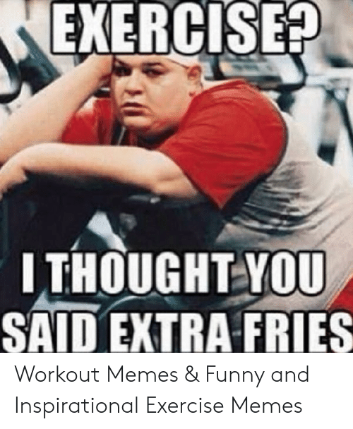 Funny Workout Memes: EXERCISE  ITHOUGHT YOU  SAID EXTRA FRIES Workout Memes & Funny and Inspirational Exercise Memes