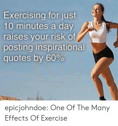 Tumblr, Blog, and Exercise: Exercising for just  10 minutes a day  raises vour risk of  posting inspirational  quotes by 60% epicjohndoe:  One Of The Many Effects Of Exercise
