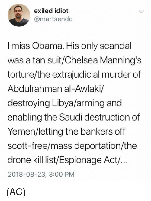 Deportation: exiled idiot  @martsendo  I miss Obama. His only scandal  was a tan suit/Chelsea Manning's  torture/the extrajudicial murder of  Abdulrahman al-Awlaki/  destroying Libya/arming and  enabling the Saudi destruction of  Yemen/letting the bankers off  scott-free/mass deportation/the  drone kill ist/Espionage Act/.  2018-08-23, 3:00 PM (AC)