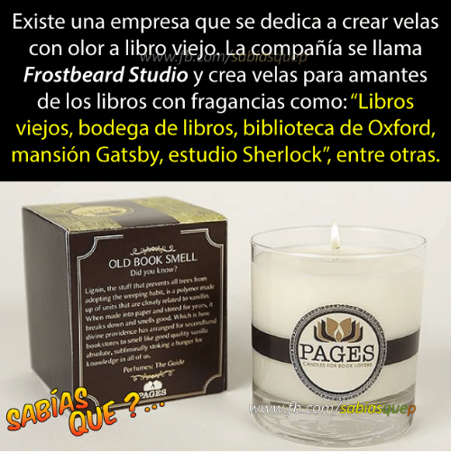 "Providence: Existe una empresa que se dedica a crear velas  con olor a libro,yiejo, La compañia se llama  Frostbeard Studio y crea velas para amantes  de los libros con fragancias como:""Libros  viejos, bodega de libros, biblioteca de Oxford,  mansión Gatsby, estudio Sherlock"" entre otras.  OLD BOOK SMELL  Did you know?  Lignin, the stuff that prevents all trees from  adopting the weeping habit, is a polymer made  up of units that are closely rel ted vaniln  When made into paper and stored for years, it  breaks down and smells good Which is how  ine providence has  arranged for secondhund  bookstores to smell like good quulity vanil  absolute.  e, subliminally stek ingt a huner fo  Perfumes: The Guide  PAGES  knowledge in all of us.  ANDLES FOR BOOK LOvERS  PAGES  SABI  com/sabiasquep"