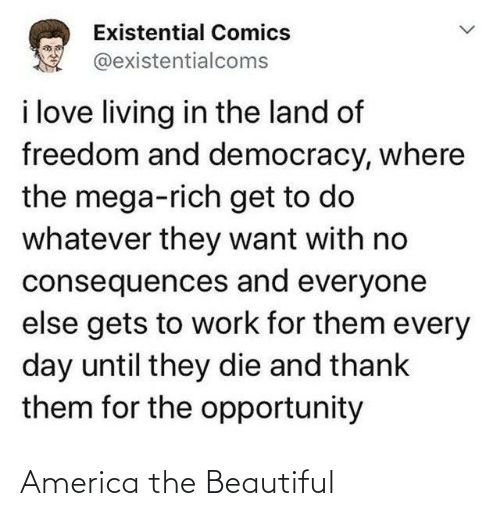 rich: Existential Comics  @existentialcoms  i love living in the land of  freedom and democracy, where  the mega-rich get to do  whatever they want with no  consequences and everyone  else gets to work for them every  day until they die and thank  them for the opportunity America the Beautiful