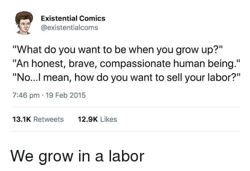 """Brave, Mean, and Im 14 & This Is Deep: Existential Comics  @existentialcoms  """"What do you want to be when you grow up?""""  """"An honest, brave, compassionate human being.""""  """"No...l mean, how do you want to sell your labor?""""  7:46 pm 19 Feb 2015  13.1K Retweets  12.9K Likes"""