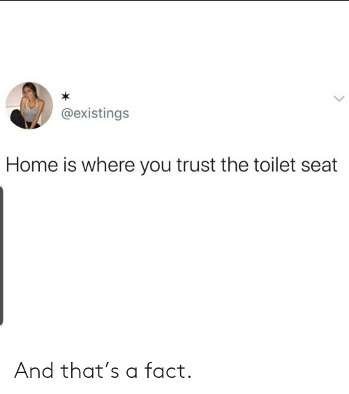 Home, Seat, and You: @existings  Home is where you trust the toilet seat And that's a fact.