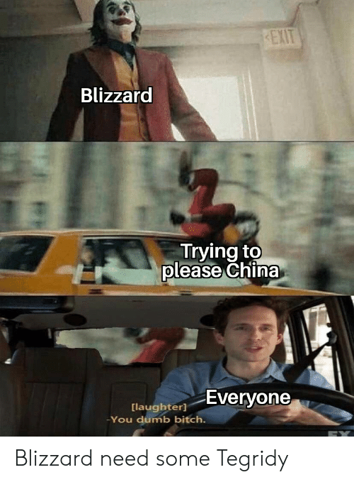 Blizzard: EXIT  Blizzard  Trying to  please China  Everyone  [laughter]  -You dumb bitch. Blizzard need some Tegridy