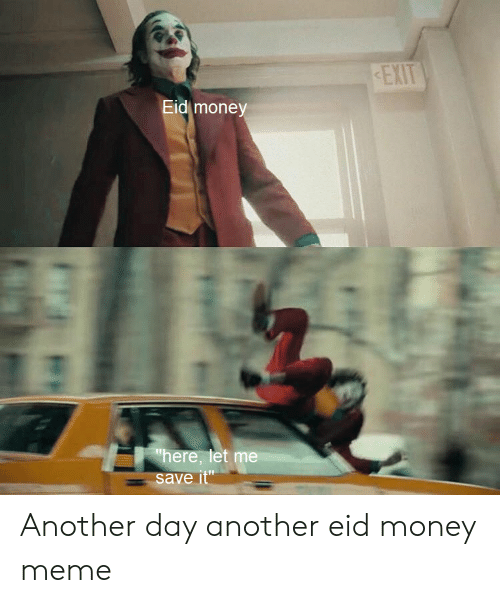 "Money Meme: EXIT  Eid money  here, let me  save it"" Another day another eid money meme"