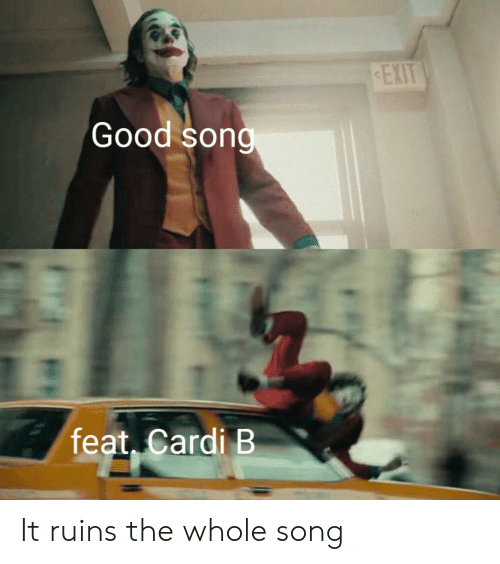 Good, Cardi B, and Song: EXIT  Good song  feat, Cardi B It ruins the whole song