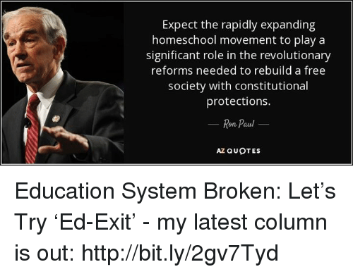 Homeschool: Expect the rapidly expanding  homeschool movement to play a  significant role in the revolutionary  reforms needed to rebuild a free  society with constitutional  protections.  Ron Paul  AZ QUOTES Education System Broken: Let's Try 'Ed-Exit' - my latest column is out: http://bit.ly/2gv7Tyd