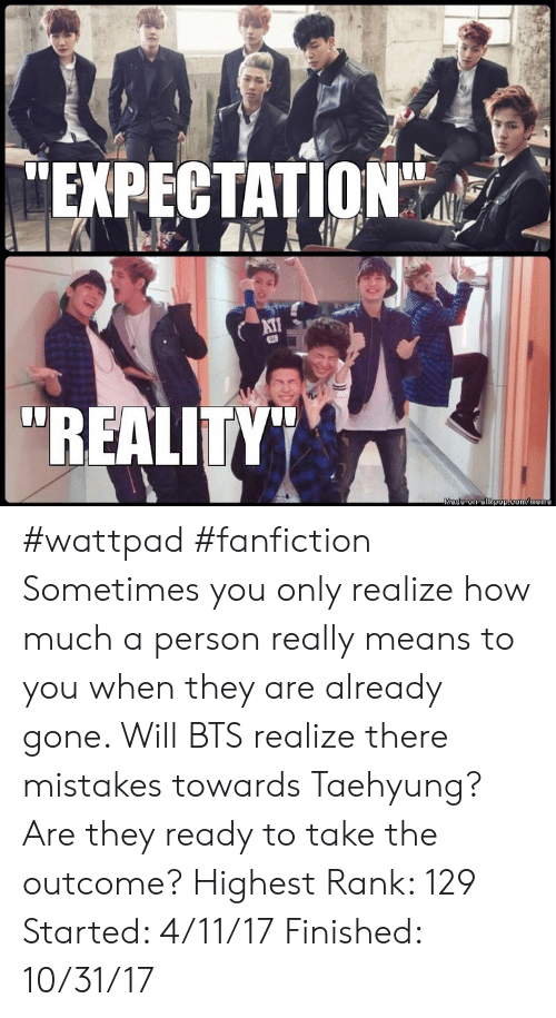 "rank: EXPECTATION""  AT  ""REALITY""  Made on allkpop.com/meme #wattpad #fanfiction Sometimes you only realize how much a person really means to you when they are already gone. Will BTS realize there mistakes towards Taehyung? Are they ready to take the outcome? Highest Rank: 129 Started: 4/11/17 Finished: 10/31/17"