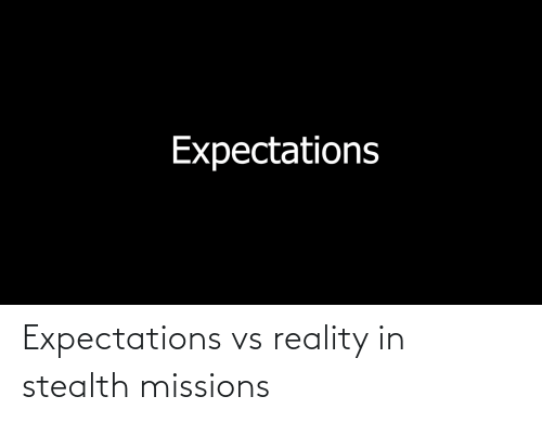 stealth: Expectations vs reality in stealth missions
