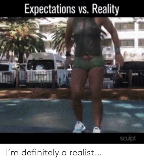 Expectations: Expectations vs. Reality  sculpt I'm definitely a realist…