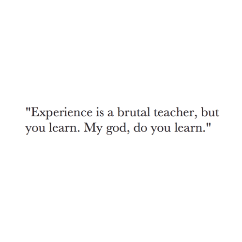 "God, Teacher, and Experience: ""Experience is a brutal teacher, but  you learn. My god, do you learn."""