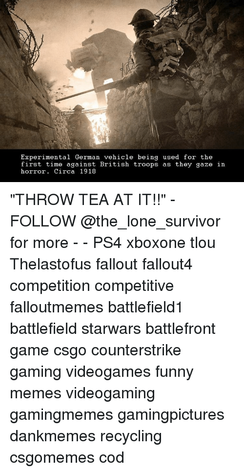 """Germanic: Experimental German vehicle being used for the  first time against British troops as they gaze in  horror. Circa 1918 """"THROW TEA AT IT!!"""" - FOLLOW @the_lone_survivor for more - - PS4 xboxone tlou Thelastofus fallout fallout4 competition competitive falloutmemes battlefield1 battlefield starwars battlefront game csgo counterstrike gaming videogames funny memes videogaming gamingmemes gamingpictures dankmemes recycling csgomemes cod"""