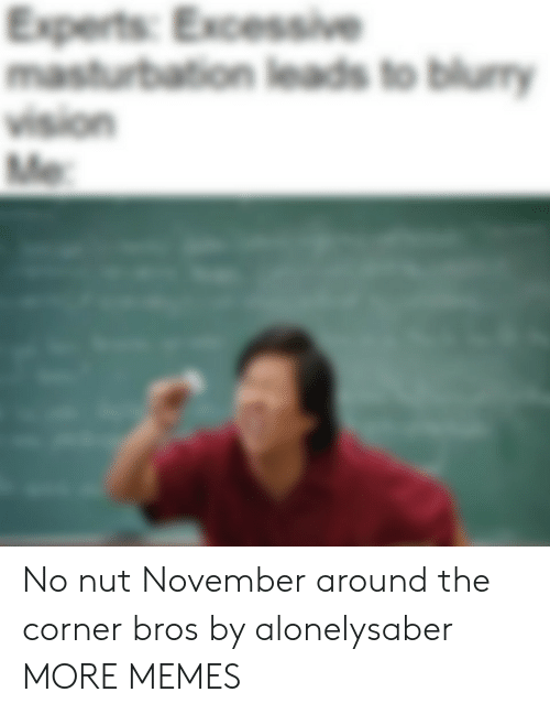 Leads: Experts: Excessive  masturbation leads to blumy  vision  Me No nut November around the corner bros by alonelysaber MORE MEMES
